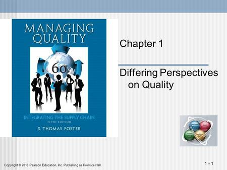 Copyright © 2013 Pearson Education, Inc. Publishing as Prentice Hall. 1 - 1 Chapter 1 Differing Perspectives on Quality.