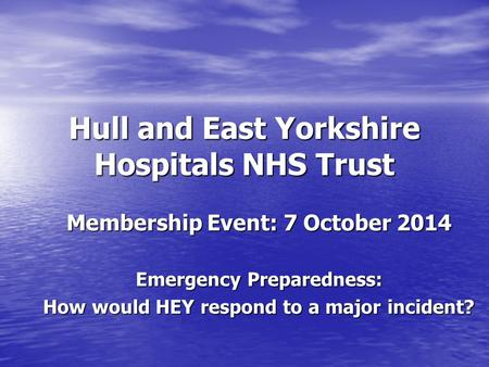 Hull and East Yorkshire Hospitals NHS Trust Membership Event: 7 October 2014 Emergency Preparedness: How would HEY respond to a major incident?