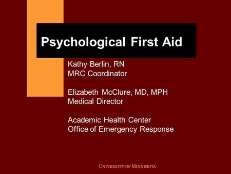Psychological First Aid Kathy Berlin, RN MRC Coordinator Elizabeth McClure, MD, MPH Medical Director Academic Health Center Office of Emergency Response.