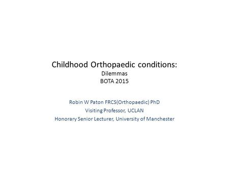 Childhood Orthopaedic conditions: Dilemmas BOTA 2015 Robin W Paton FRCS(Orthopaedic) PhD Visiting Professor, UCLAN Honorary Senior Lecturer, University.