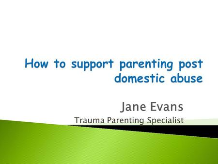 Jane Evans Trauma Parenting Specialist. © Jane Evans Parenting and Behaviour Skills Consultancy2 Introductions Introductions ConfidentialityRespectSafeguarding.