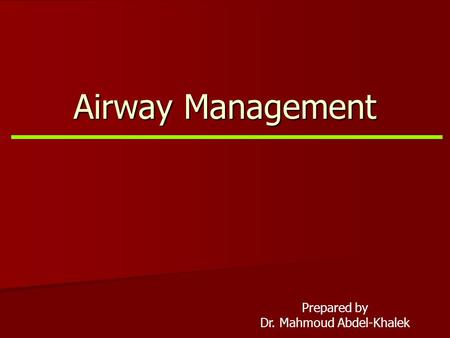 Airway Management Prepared by Dr. Mahmoud Abdel-Khalek.