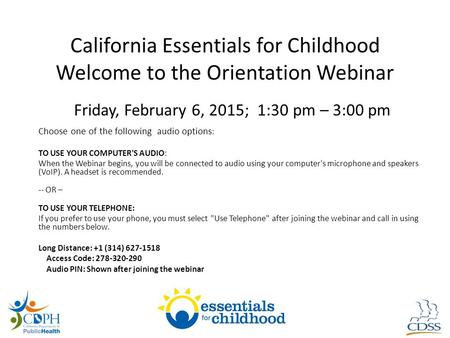 California Essentials for Childhood Welcome to the Orientation Webinar Friday, February 6, 2015; 1:30 pm – 3:00 pm Choose one of the following audio options.