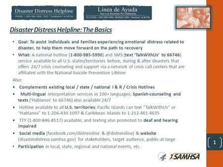 1 Disaster Distress Helpline: The Basics Goal: To assist individuals and families experiencing emotional distress related to disaster, to help them move.