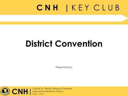 C N H | K E Y C L U B | Updated by: Member Relations Committee California-Nevada-Hawaii District 2014 – 2015 Presented by: CNH District Convention.