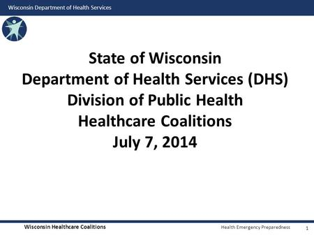 State of Wisconsin Department of Health Services (DHS) Division of Public Health Healthcare Coalitions July 7, 2014.