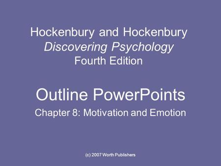 (c) 2007 Worth Publishers Hockenbury and Hockenbury Discovering Psychology Fourth Edition Outline PowerPoints Chapter 8: Motivation and Emotion.