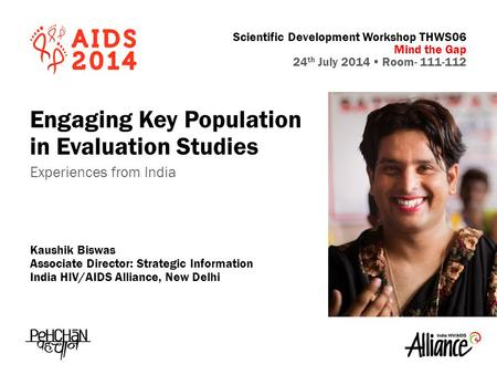 Scientific Development Workshop THWS06 Mind the Gap 24 th July 2014  Room- 111-112 Engaging Key Population in Evaluation Studies Experiences from India.