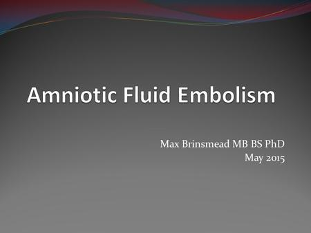 Max Brinsmead MB BS PhD May 2015. Amniotic Fluid Embolism A rare event – 3.3 per 100,000 deliveries in an Australian study based on ICD10 Was once associated.