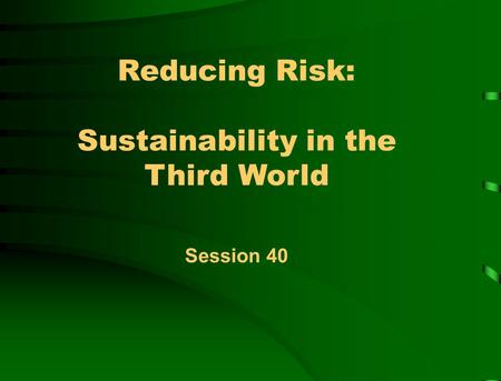 Reducing Risk: Sustainability in the Third World Session 40.