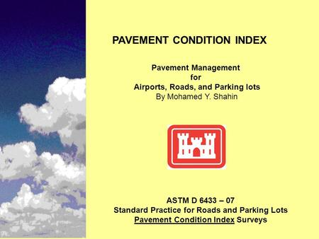 PAVEMENT CONDITION INDEX Pavement Management for Airports, Roads, and Parking lots By Mohamed Y. Shahin ASTM D 6433 – 07 Standard Practice for Roads and.
