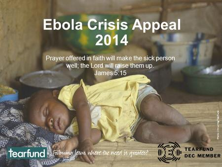 Ebola Crisis Appeal 2014 Prayer offered in faith will make the sick person well; the Lord will raise them up. James 5:15 Photo: Jim Loring/Tearfund.