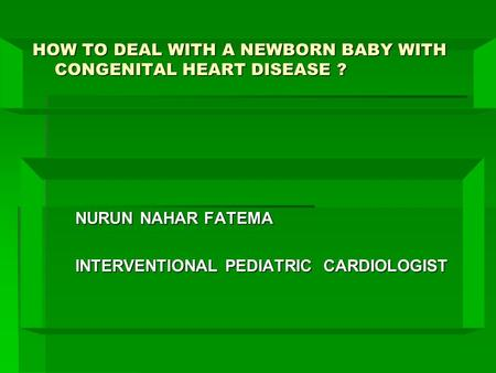 HOW TO DEAL WITH A NEWBORN BABY WITH CONGENITAL HEART DISEASE ? HOW TO DEAL WITH A NEWBORN BABY WITH CONGENITAL HEART DISEASE ? NURUN NAHAR FATEMA INTERVENTIONAL.