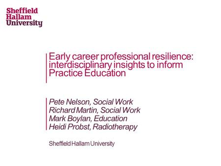 Early career professional resilience: interdisciplinary insights to inform Practice Education Pete Nelson, Social Work Richard Martin, Social Work Mark.