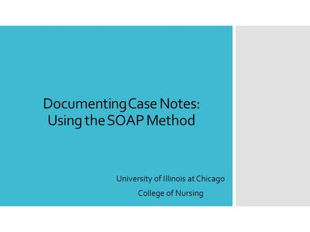 Documenting Case Notes: Using the SOAP Method University of Illinois at Chicago College of Nursing.