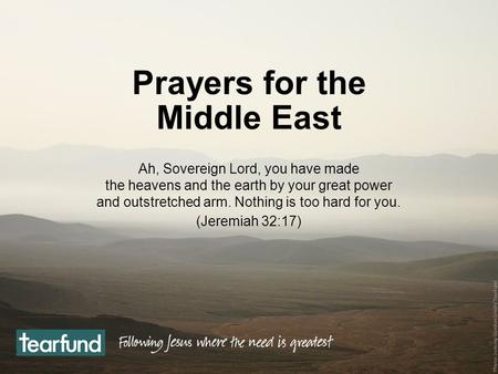 Prayers for the Middle East Ah, Sovereign Lord, you have made the heavens and the earth by your great power and outstretched arm. Nothing is too hard for.