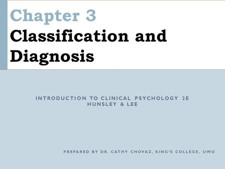 Chapter 3 Classification and Diagnosis INTRODUCTION TO CLINICAL PSYCHOLOGY 2E HUNSLEY & LEE PREPARED BY DR. CATHY CHOVAZ, KING'S COLLEGE, UWO.
