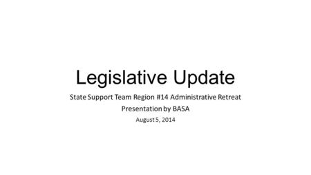 Legislative Update State Support Team Region #14 Administrative Retreat Presentation by BASA August 5, 2014.