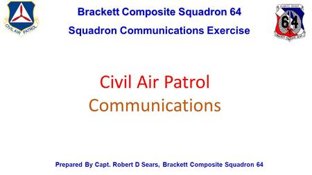 Brackett Composite Squadron 64 Squadron Communications Exercise Prepared By Capt. Robert D Sears, Brackett Composite Squadron 64 Civil Air Patrol Communications.