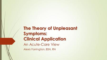 The Theory of Unpleasant Symptoms: Clinical Application An Acute-Care View Alexis Farrington, BSN, RN.