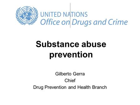 Substance abuse prevention Gilberto Gerra Chief Drug Prevention and Health Branch.