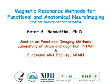 Magnetic Resonance Methods for Functional and Anatomical Neuroimaging (and for obesity related research) Peter A. Bandettini, Ph.D. Section on Functional.