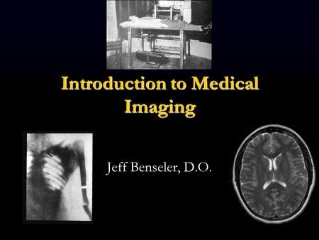 Introduction to Medical Imaging Jeff Benseler, D.O.