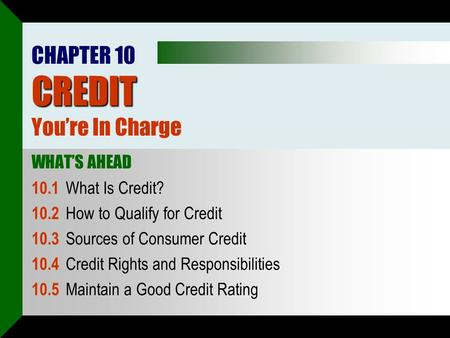 CREDIT CHAPTER 10 CREDIT You're In Charge WHAT'S AHEAD 10.1 What Is Credit? 10.2 How to Qualify for Credit 10.3 Sources of Consumer Credit 10.4 Credit.