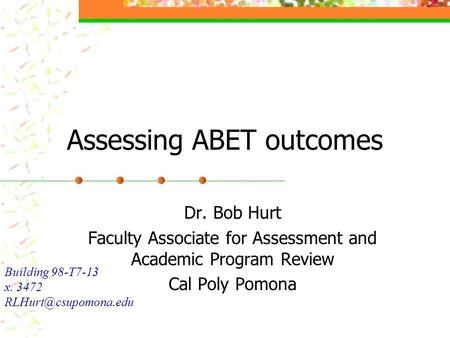 Assessing ABET outcomes Dr. Bob Hurt Faculty Associate for Assessment and Academic Program Review Cal Poly Pomona Building 98-T7-13 x. 3472