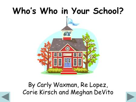 Who's Who in Your School? By Carly Waxman, Re Lopez, Corie Kirsch and Meghan DeVito.