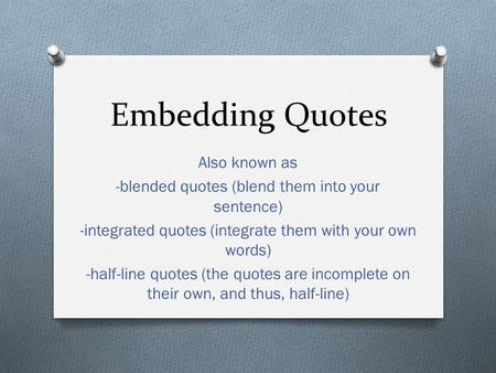 Embedding Quotes Also known as -blended quotes (blend them into your sentence) -integrated quotes (integrate them with your own words) -half-line quotes.