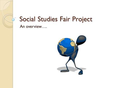 Social Studies Fair Project An overview….. Step 1- Think about your topic Select a title – Let your title create a picture of your project Choose a discipline.