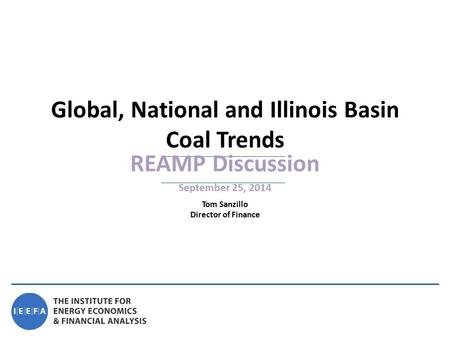 REAMP Discussion September 25, 2014 Global, National and Illinois Basin Coal Trends Tom Sanzillo Director of Finance.