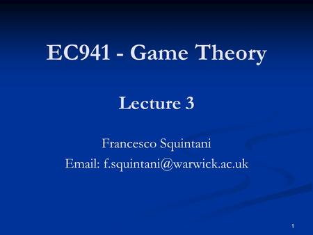 EC941 - Game Theory Francesco Squintani   Lecture 3 1.
