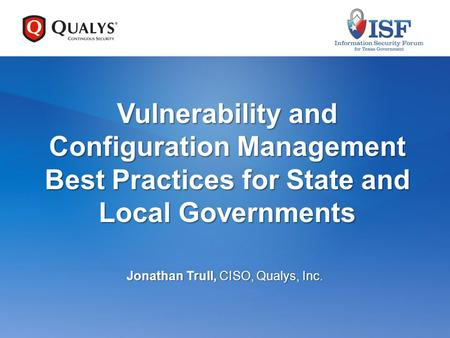 Vulnerability and Configuration Management Best Practices for State and Local Governments Jonathan Trull, CISO, Qualys, Inc.