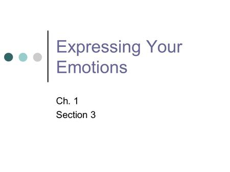 "Expressing Your Emotions Ch. 1 Section 3. Warm-Up Activity Myth: it is always healthy to ""let your feelings out"" Fact: Some ways of expressing your emotions."