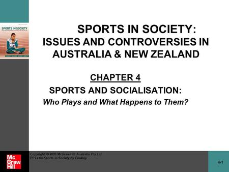 4-1 Copyright  2009 McGraw-Hill Australia Pty Ltd PPTs t/a Sports in Society by Coakley SPORTS IN SOCIETY: ISSUES AND CONTROVERSIES IN AUSTRALIA & NEW.