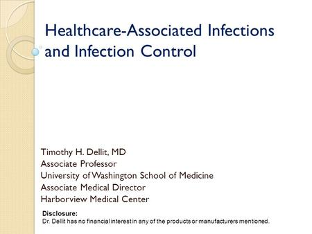 Healthcare-Associated Infections and Infection Control Timothy H. Dellit, MD Associate Professor University of Washington School of Medicine Associate.