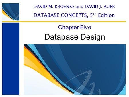 Database Design Chapter Five DAVID M. KROENKE and DAVID J. AUER DATABASE CONCEPTS, 5 th Edition.