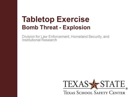 Texas School Safety Centerwww.txssc.txstate.edu Tabletop Exercise Bomb Threat - Explosion Division for Law Enforcement, Homeland Security, and Institutional.