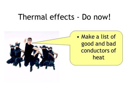 Thermal effects - Do now! Make a list of good and bad conductors of heat.