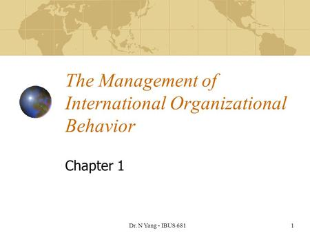 Dr. N Yang - IBUS 6811 The Management of International Organizational Behavior Chapter 1.