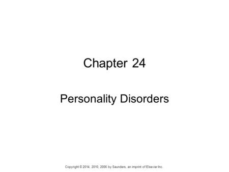 Chapter 24 Personality Disorders Copyright © 2014, 2010, 2006 by Saunders, an imprint of Elsevier Inc.