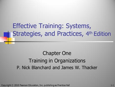 Effective Training: Systems, Strategies, and Practices, 4 th Edition Chapter One Training in Organizations P. Nick Blanchard and James W. Thacker Copyright.