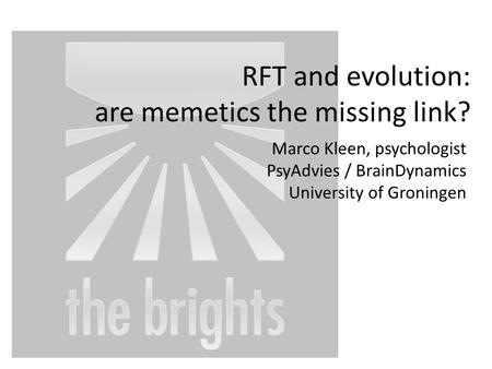 RFT and evolution: are memetics the missing link? Marco Kleen, psychologist PsyAdvies / BrainDynamics University of Groningen.