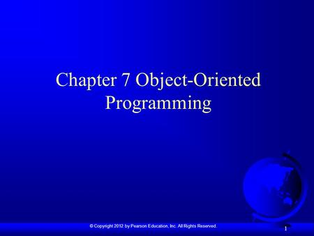 © Copyright 2012 by Pearson Education, Inc. All Rights Reserved. 1 Chapter 7 Object-Oriented Programming.