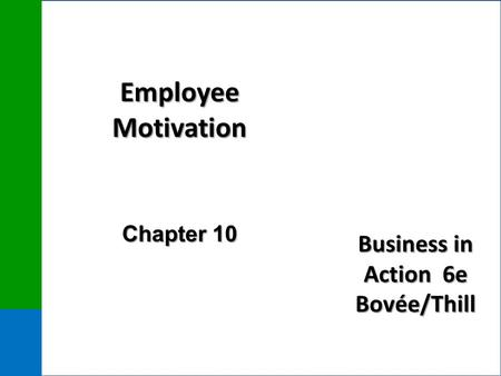 Business in Action 6e Bovée/Thill Employee Motivation Chapter 10.