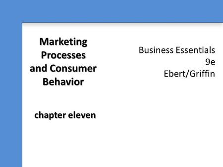 Business Essentials 9e Ebert/Griffin Marketing Processes and Consumer Behavior chapter eleven.