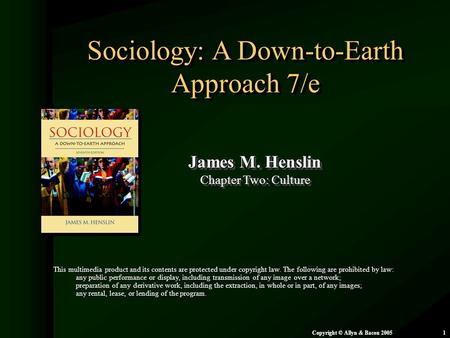 Chapter 2: Culture Copyright © Allyn & Bacon 20051 Sociology: A Down-to-Earth Approach 7/e James M. Henslin Chapter Two: Culture James M. Henslin Chapter.