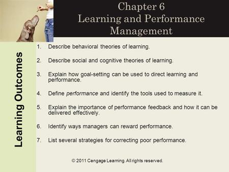 © 2011 Cengage Learning. All rights reserved. Chapter 6 Learning and Performance Management Learning Outcomes 1.Describe behavioral theories of learning.